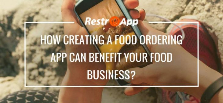 How Creating a Food Ordering App can Benefit Your Food Business?